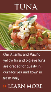 Our Atlantic and Pacific yellow fin and big eye tuna are graded for quality in our facilities and flown in fresh daily.